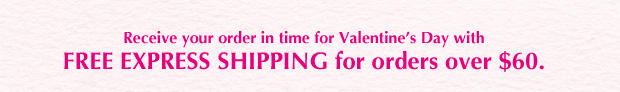 Receive your shipment in time for Valentine's Day with Free Express Shipping for orders over $60.