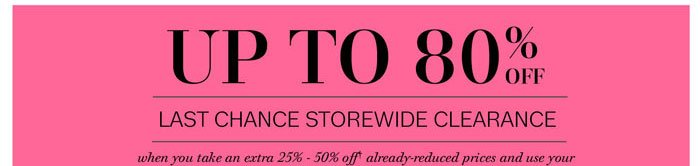 Up to 80% off when you take an extra 25% - 50% off already-reduced prices and use your 25% in-store savings pass or online promo code: LAST CHANCE