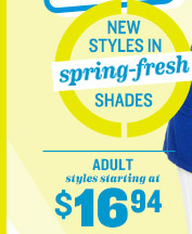 NEW STYLES IN spring-fresh SHADES | ADULT styles starting at $16.94
