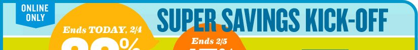 ONLINE ONLY | SUPER SAVINGS KICK-OFF | Ends today, 2/4: 20% OFF | Ends 2/5: 15% OFF