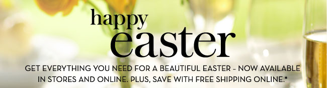 happy easter - GET EVERYTHING YOU NEED FOR A BEAUTIFUL EASTER - NOW AVAILABLE IN STORES AND ONLINE. PLUS, SAVE WITH FREE SHIPPING ONLINE.*