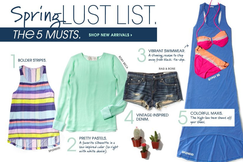 Spring LUST LIST. THE 5 MUSTS. SHOP NEW ARRIVALS