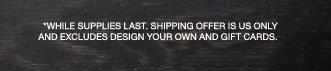 *While supplies last. Shipping offer is US only and excludes Design Your Own and Gift Cards.