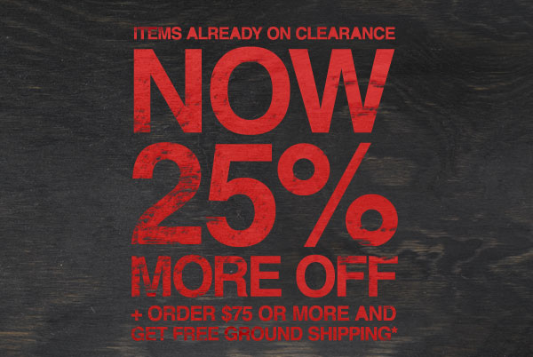 ITEMS ALREADY ON CLEARANCE NOW 25% MORE OFF + ORDER $75 OR MORE AND GET FREE GROUND SHIPPING*