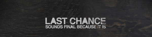 LAST CHANCE SOUNDS FINAL BECAUSE IT IS