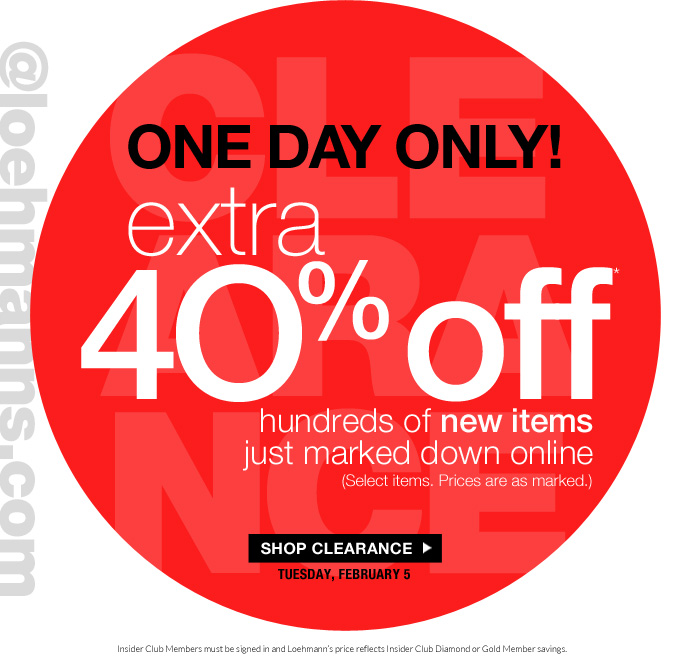 always free shipping  on all orders over $1OO*  @Loehmanns  one day only! Extra  4O% off * hundreds of new items just marked down online (Select items. Prices are as marked.)  SHOP CLEARANCE tuesday, february 5  Insider Club Members must be signed in and Loehmann's price reflects Insider Club Diamond or Gold Member savings.  *40% off clearance PROMOTIONAL OFFER is VALID now thru 2/6/13 at 2:59AM EST online.  Free shipping offer applies on orders of $100 or more, prior to sales tax and after any applicable discounts, only for standard shipping to one single address in the Continental US per order. No promo code is required, Loehmann's price reflects 40% off clearance offer. Offer not valid in store, on previous purchases or regular price and excludes fragrances,  hair care products. Cannot be used in conjunction  with employee discount, any other coupon or promotion.  Discount may not be applied towards taxes, shipping & handling.  Quantities are limited and exclusions may apply. Please see  loehmanns.com for details. Void in states where prohibited by law, no cash value except where prohibited, then the cash value is 1/100. Returns and exchanges are subject to Returns/Exchange Policy Guidelines. 2013  †Standard text message & data charges apply. Text STOP to opt out or HELP for help. For the terms and conditions of the Loehmann's text message program, please visit http://pgminf.com/loehmanns.html or call 1-877-471-4885 for more information.