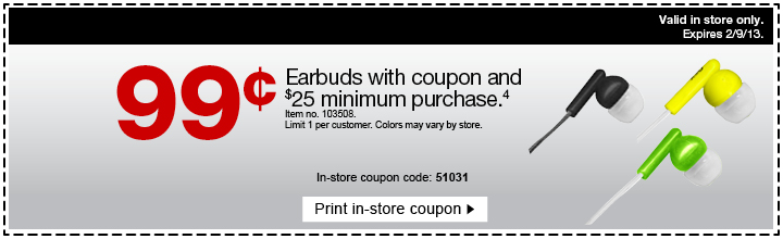 99  cents. Earbuds with coupon and $25 minimum purchase (18). Item no.  103508. Limit 1 per customer. Colors may vary by store. In-store coupon  code: 51031. Print in-store coupon. Valid in store only. Expires  2/9/13.