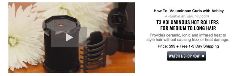 Video #2:  How To: Voluminous Curls with Ashley  Available at HairEnvy.com T3 Voluminous Hot Rollers for Medium to Long Hair Provides ceramic, ionic and infrared heat to style hair without causing frizz or heat damage. Price: $99 + Free 1-3 Day Shipping Watch and Shop Now>>