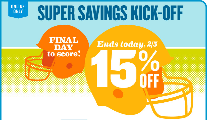 ONLINE ONLY | SUPER SAVINGS KICK-OFF | FINAL DAY to score! | Ends today, 2/5: 15% OFF