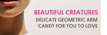 BEAUTIFUL CREATURES - Delicate geometric arm candy for you to love