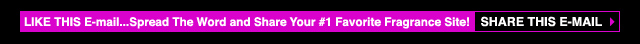 Like This E-mail..Spread The Word and Share Your #1 Favorite Fragrance Site!