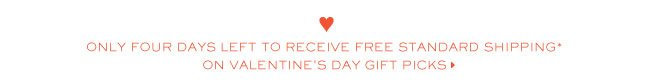 ONLY FOUR DAYS LEFT TO RECEIVE FREE STANDARD SHIPPING ON VALENTINES DAY GIFT PICKS