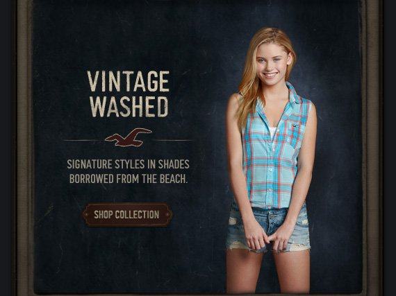 VINTAGE WASHED. SIGNATURE STYLES IN SHADES BORROWED FROM THE BEACH. SHOP COLLECTION
