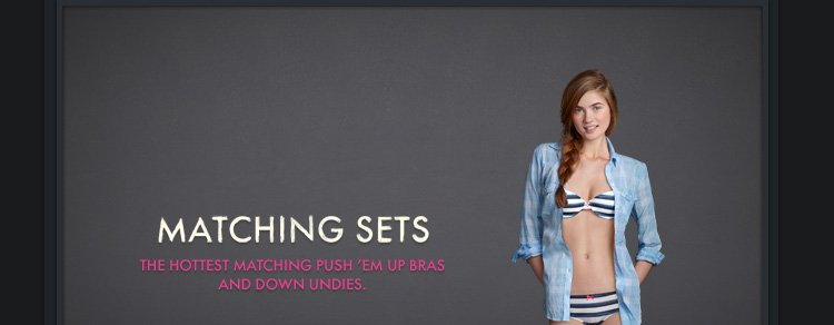 MATCHING SETS. THE HOTTEST MATCHING PUSH 'EM UP BRAS AND DOWN  UNDIES.