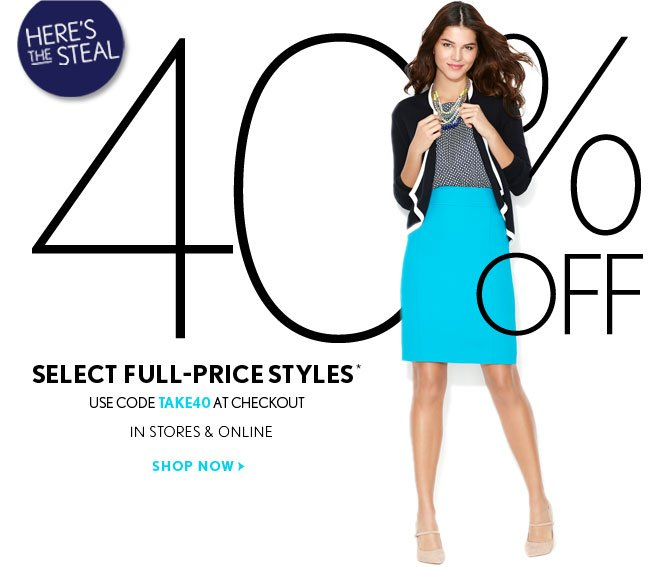 HERE'S THE STEAL    40% OFF SELECT FULL-PRICE STYLES*  USE CODE TAKE40 AT CHECKOUT  IN STORES & ONLINE   SHOP NOW