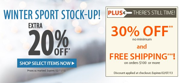 Winter Sport Stock-Up! An extra 20% OFF! PLUS THERE'S STILL TIME! An Extra 30% OFF PLUS FREE SHIPPING on orders $100+!