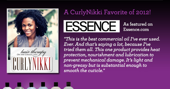 A CurlyNikki Favorite of 2012! This is the best commercial oil I've ever used. Ever. And that's saying a lot, because I've tried them all. This one product provides heat protection, nourishment and lubrication to prevent mechanical damage. It's light and non-greasy but is substantial enough to smooth the cuticle.