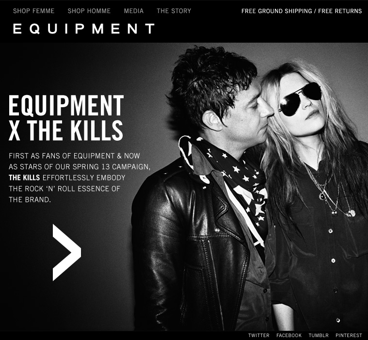 EQUIPMENT X THE KILLS FIRST AS FANS OF EQUIPMENT & NOW AS STARS OF OUR SPRING 13 CAMPAIGN, THE KILLS EFFORTLESSLY EMBODY THE ROCK 'N' ROLL ESSENCE OF THE BRAND.