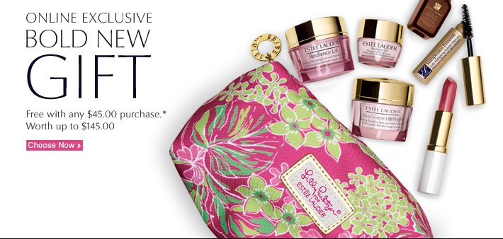ONLINE EXCLUSIVE BOLD NEW  GIFT Free with any $45.00 purchase.* Worth up to $145.00 Choose Now »