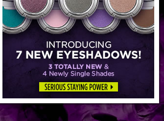 Introducing 7 New Eyeshadows!  3 Totally New & 4 Newly Single Shades.  Serious Staying Power >