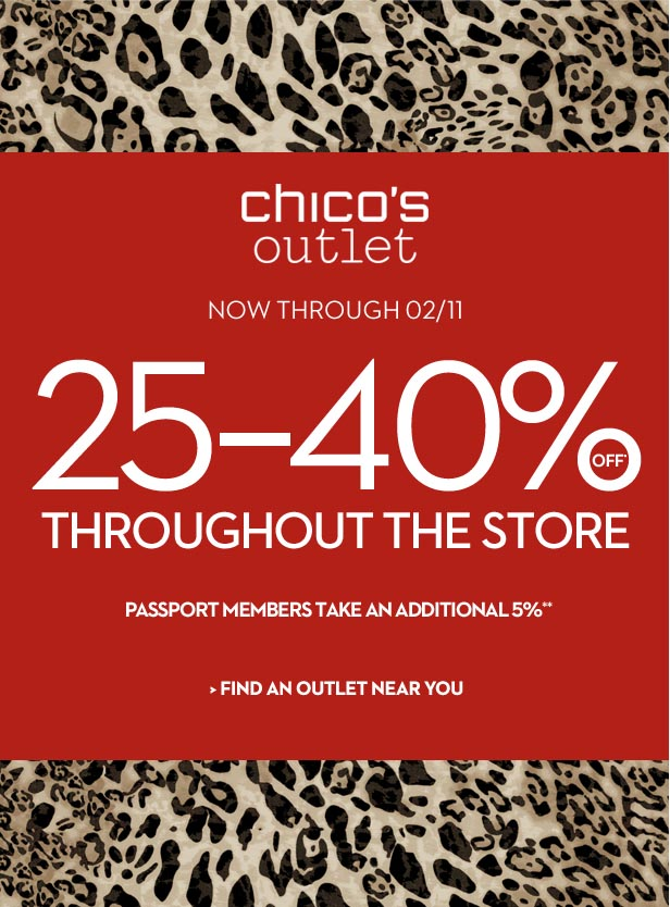 Chico's Outlet Now Through 02/11  25 - 40% OFF* Throughout The Store  Passport Members take an additional 5% OFF**  FIND AN OUTLET NEAR YOU