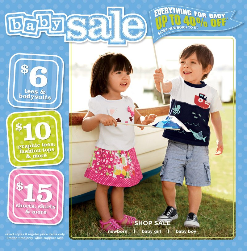 Baby Sale. Everything For Baby Up To 40% Off(2). Sizes Newborn To 5T. $6 Tees & Bodysuits. $10 Graphic Tees, Fashion Tops & More. $15 Shorts, Skirts & More. Select styles & regular price items only. Limited time only. While supplies last.
