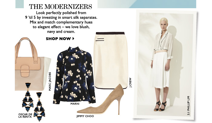 THE MODERNIZERS Look perfectly polished from 9 'til 5 by investing in smart silk separates. Mix and match complementary hues to elegant effect – we love blush, navy and cream. SHOP NOW