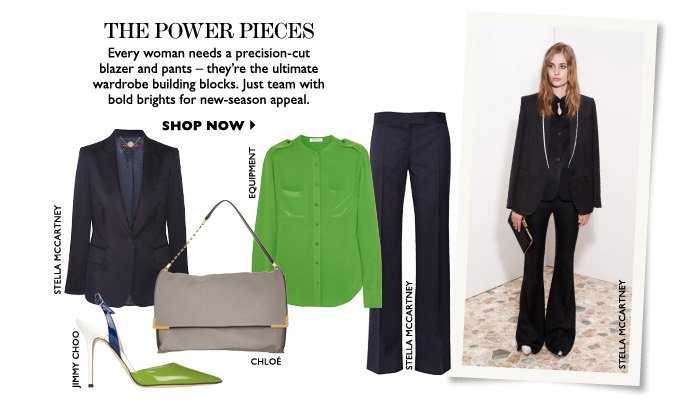 THE POWER PIECES Every woman needs a precision-cut blazer and pants – they're the ultimate wardrobe building blocks. Just team with bold brights for new-season appeal. SHOP NOW