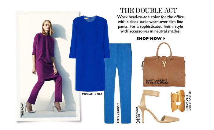 THE DOUBLE ACT DRESS Work head-to-toe color for the office with a sleek tunic worn over slim-line pants. For a sophisticated finish, style with accessories in neutral shades. SHOP NOW