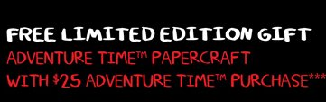 FREE LIMITED EDITION GIFT - ADVENTURE TIME PAPERCRAFT WITH $25 ADVENTURE TIME PURCHASE***