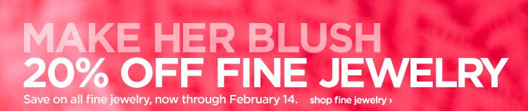 MAKE HER BLUSH 20% OFF FINE JEWELRY. Save on all fine jewelry, now  through February 14. shop fine jewelry›