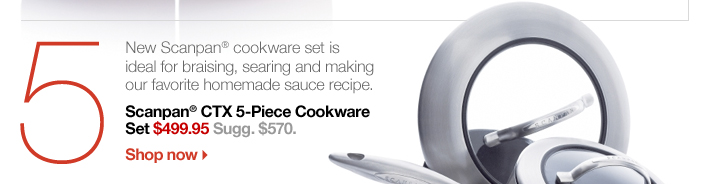 5 Scanpan® CTX 5-Piece Cookware Set  $499.95 Sugg. $570.