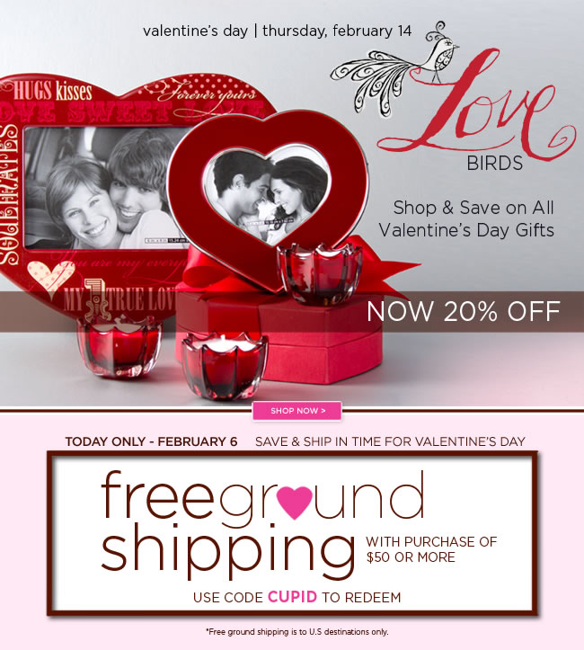 Shop & Save for Valentine's Day!    Today Only - February 6, 2013.  Free Ground Shipping* with  Purchase of $50 or More.    Use Code CUPID to redeem.    #######    All Valentine's Day Gifting  Now at 20% off