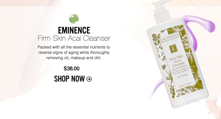 100% Natural Ingredients Eminence Firm Skin Acai Cleanser Packed with all the essential nutrients to reverse signs of aging while thoroughly removing oil, makeup and dirt. $38 Shop Now>>