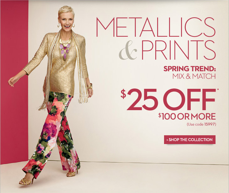 Metallics & Prints Spring Trend:  Mix & Match  $25 OFF* $100 or More (Use code 15997)  SHOP THE COLLECTION