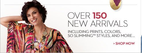 Over 150 New Arrivals including prints, colors, So Slimming™ and more...  SHOP NOW