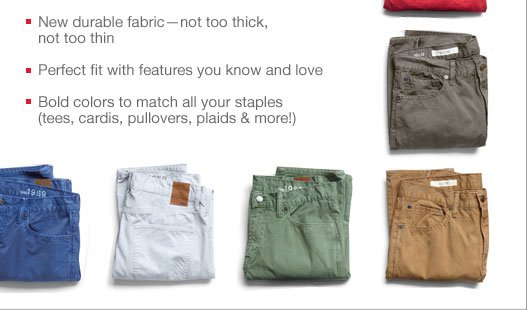 New durable fabric-not too thick, not too thin - Perfect fit with features you know and love - Bold colors to match all your staples (tees, cardis, pullovers, plaids & more!)