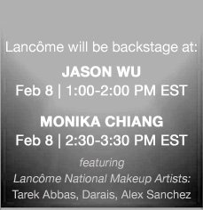 Lancôme will be backstage at: JASON WU Feb 8, 1:00-2:00 PM EST | MONIKA CHIANG Feb 8, 2:30-3:30 PM EST | featuring Lancôme National Makeup Artists: Tarek Abbas, Darais, Alex Sanchez