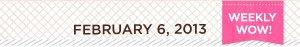 Weekly Wow! February 6, 2013