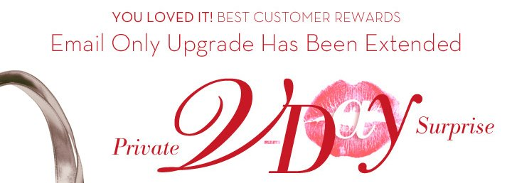 YOU LOVED IT! BEST CUSTOMER REWARDS. Email Only Upgrade Has Been Extended. Private V-Day Surprise.