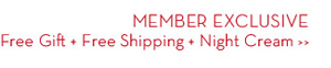 MEMBER EXCLUSIVE. Free Gift + Free Shipping + Night Cream.