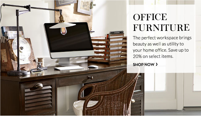 OFFICE FURNITURE - The perfect workspace brings beauty as well as utility to                 your home office. Save up to 20% on select items.SHOP NOW