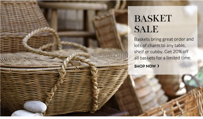 BASKET SALE - Baskets bring great order and lots of charm to any table,                 shelf or cubby. Get 20% off all baskets for a limited time. SHOP NOW