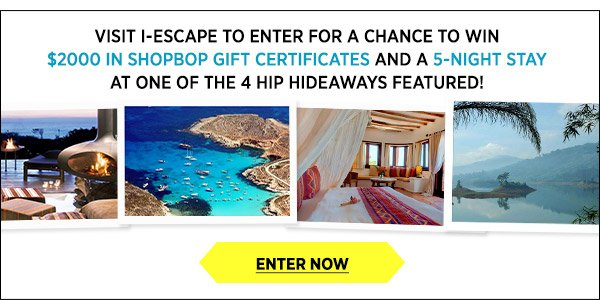 Visit i-escape to enter for a chance to win $2000 in Shopbop gift certificates and a 5-night stay at one of 4 hip hideaways. Enter now >>