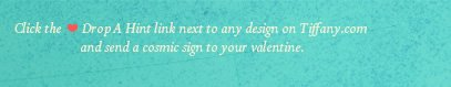 Click the Drop A Hint link next to any design on Tiffany.com and send a cosmic sign to your valentine.