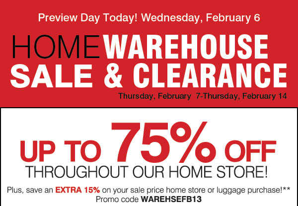 Preview Day Today! Wednesday, February 6. HOME WAREHOUSE SALE & CLEARANCE - Thursday, February  7-Thursday, February 14. Up to 75% off throughout our home store! Plus, save an EXTRA 15% on your sale price home store or luggage purchase!** Promo code WAREHSEFB13