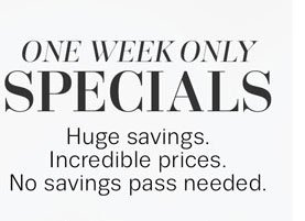 ONE WEEK ONLY SPECIALS. Huge savings. Incredible prices. No savings pass needed.
