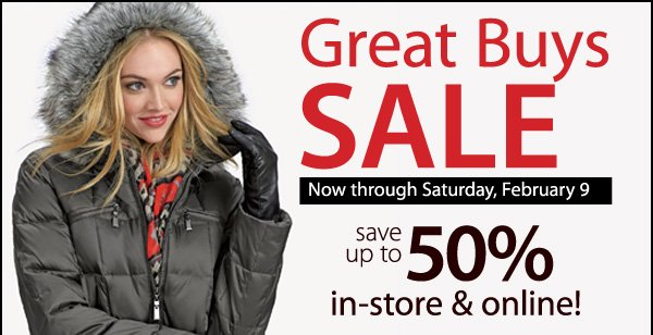 GREAT BUYS SALE Now through Saturday, February 9. Save up to 50% in-store & online!