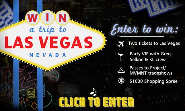 Win a Trip to Vegas! Also get $1000 KL Shopping spree + VIP Party with Greg Selkoe + Passes to Project/MVMNT Trade Show!