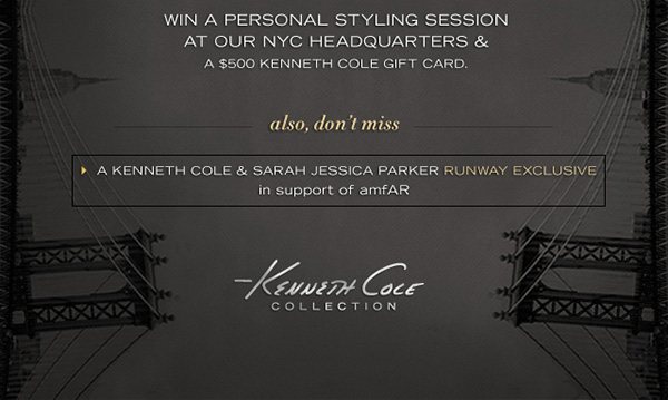 WIN A PERSONAL STYLING SESSION AT OUR NYC HEADQUARTERS & A $500 KENNETHCOLE GIFT CARD. / Also, don't miss A KENNETH COLE & SARAH JESSICA PARKER RUNWAY EXCLUSIVE in support of amfAR